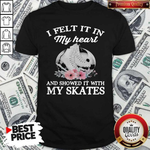 Pretty I Felt It In My Heart And Showed It With My Skates Flowers Shirt