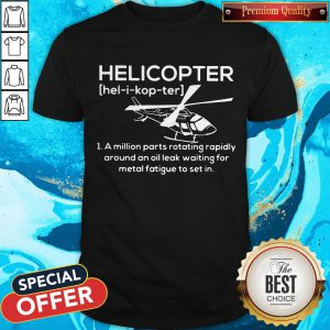 Pro Helicopter Hel I Kop Ter A Million Parts Rotating Rapidly Around An Oil Leak Waiting For Metal Fatigue To Set In Shirt