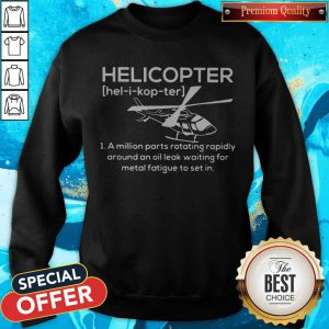 Pro Helicopter Hel I Kop Ter A Million Parts Rotating Rapidly Around An Oil Leak Waiting For Metal Fatigue To Set In Sweatshirt