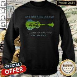 And Into The Music I Go To Lose My Mind And Find My Soul SweatShirt