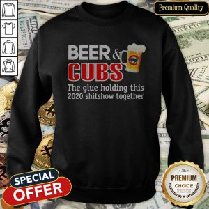 Beer And Cubs The Glue Holding This 2020 Shitshow Together SweatShirt