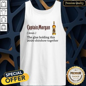 Captain Morgan The Glue Holding This 2020 Shit Show Together Tank Top