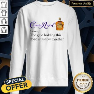 Crown Royal The Glue Holding This 2020 Shit Show Together SweatShirt