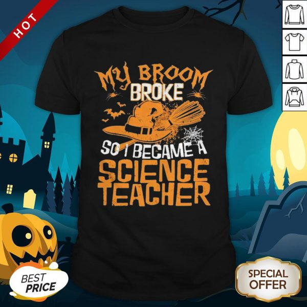 Halloween Witch My Broom Broke So I Became A Science Teacher Shirt