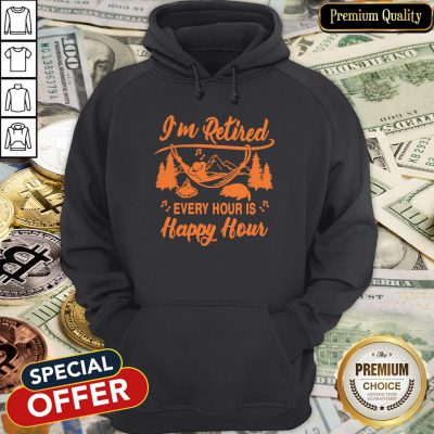 I'm Retired Every Hour Is Happy Hour Hoodie
