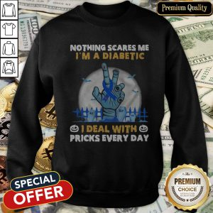 Nothing Scares Me I'm A Diabetic I Deal With Pricks Every Day SweatShirt