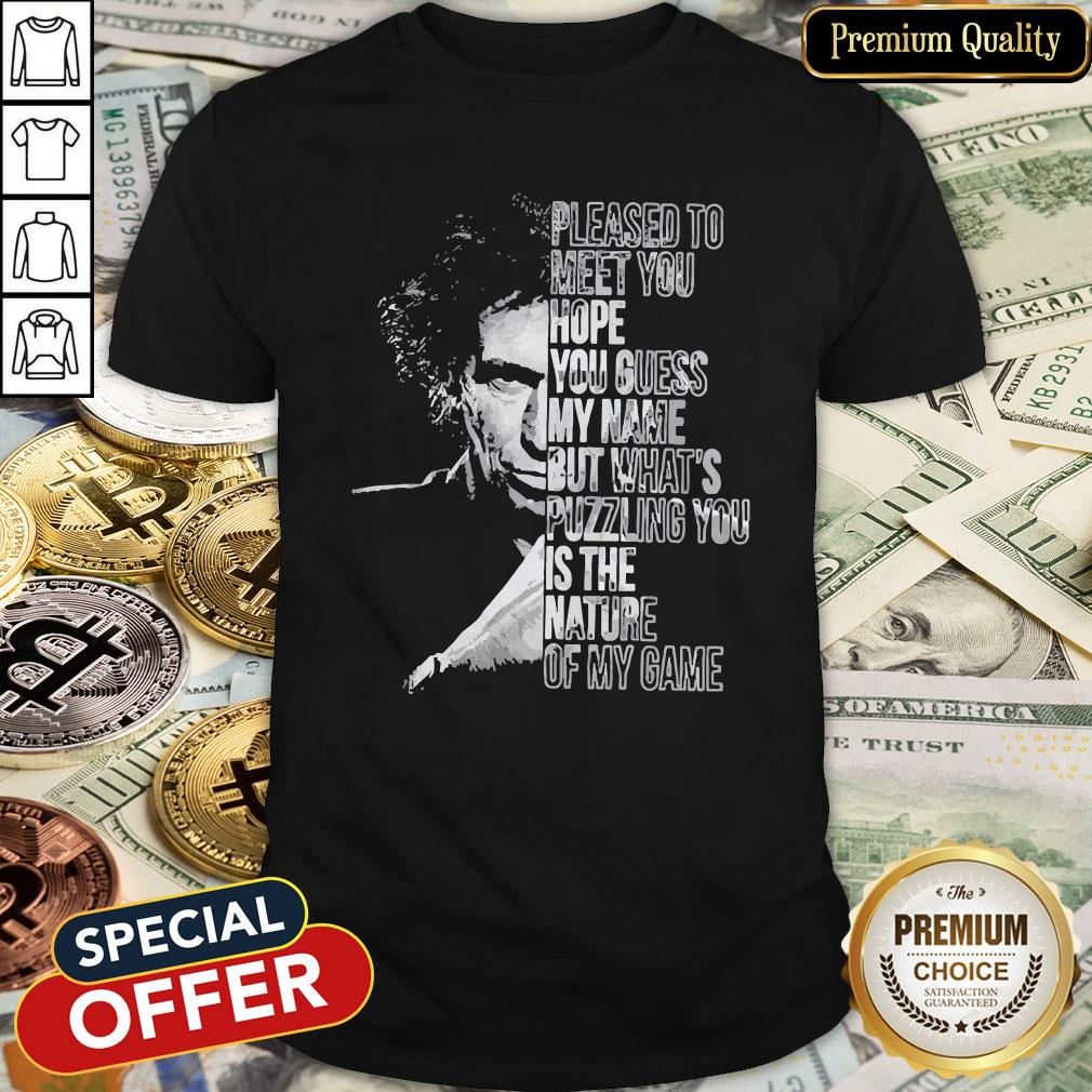 Pleased To Meet You Hope You Guess My Name But What's Puzzling You Is The Nature Of My Game Shirt
