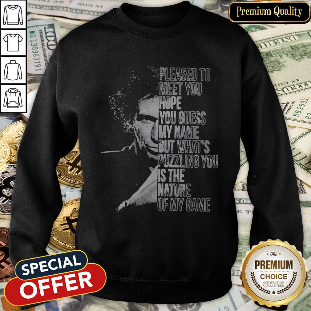 Pleased To Meet You Hope You Guess My Name But What's Puzzling You Is The Nature Of My Game SweatShirt