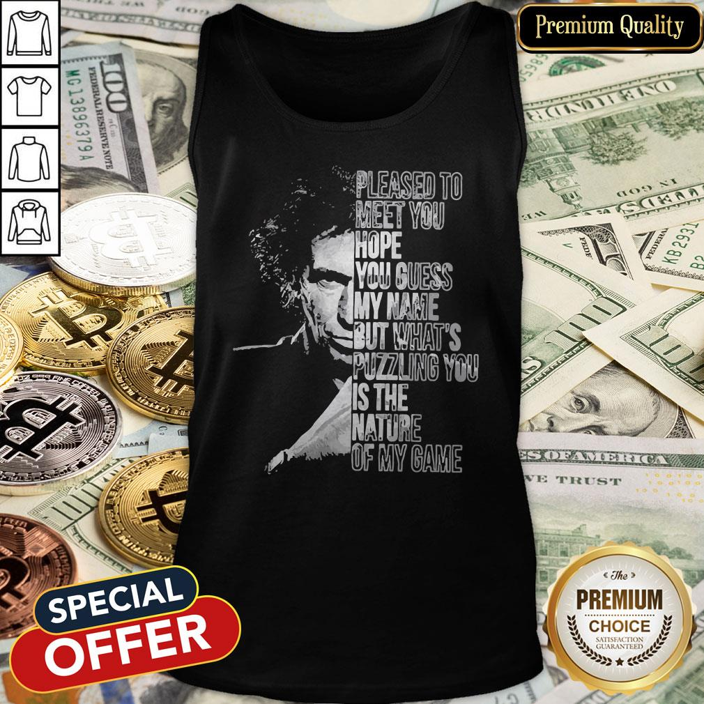 Pleased To Meet You Hope You Guess My Name But What's Puzzling You Is The Nature Of My Game Tank Top