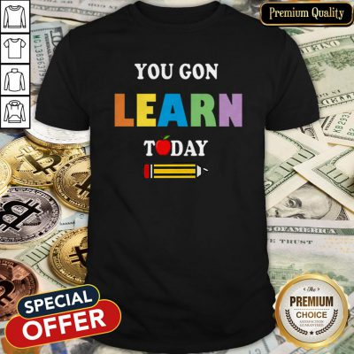You Gon39 Learn Today Teacher Gift Back To School Love Gift Shirt