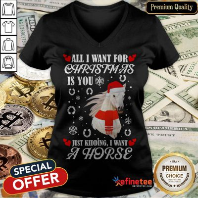 All I Want For Christmas Is You Just Kidding I Want A Horse V-neck