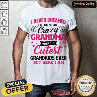 Awesome I Never Dreamed Id Be This Crazy Grandma With The Cutest Grandkids Ever But Here I Am Shirt- Design By Refinetee.com