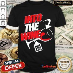 Funny Into The Wine Not The Label Shirt- Design By Refinetee.com