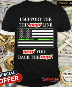 Good I Support The Thin Dew Line Dew You Back The Dew Shirt-Design By Refinetee.com