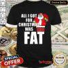 Good Santa All I Got For Christmas Was Fat Shirt- Design By Refinetee.com