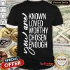 Happy l You Are Known Loved Worthy Chosen Enough Shirt- Design By Refinetee.com