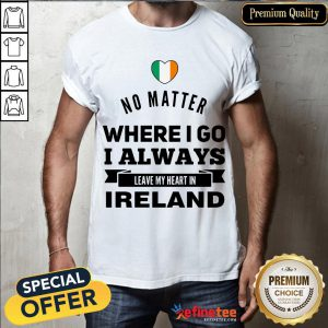 Happy No Matter Where I Go I Always Leave My Heart In Ireland Shirt- Design By Refinetee.com