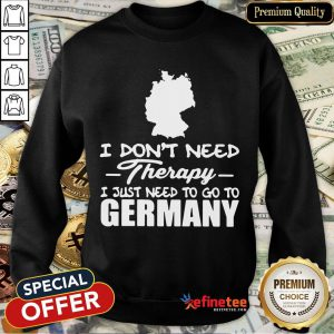 Hot I Don't Need Therapy I Just Need To Go Germany Sweatshirt- Design By Refinetee.com