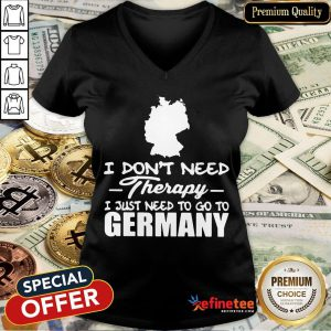 Hot I Don't Need Therapy I Just Need To Go Germany V-neck- Design By Refinetee.com