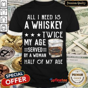 Nice All I Need A Whiskey Twice My Age Served By A Woman Half Of My Age Shirt- Design By Refinetee.com
