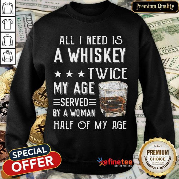 Nice All I Need A Whiskey Twice My Age Served By A Woman Half Of My Age Sweatshirt- Design By Refinetee.com
