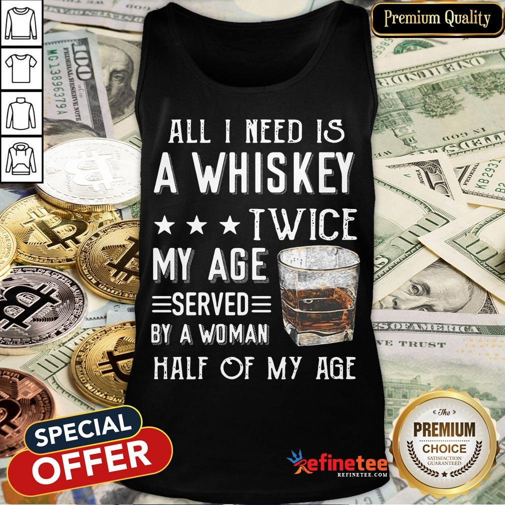 Nice All I Need A Whiskey Twice My Age Served By A Woman Half Of My Age Tank Top- Design By Refinetee.com