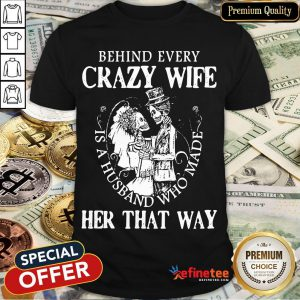 Nice Behind Every Crazy Wife Is A Husband Who Made Her That Way Shirt