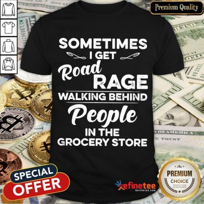 Nice Sometimes I Get Road Rage Walking Behind People In The Grocery Store Shirt- Design By Refinetee.com