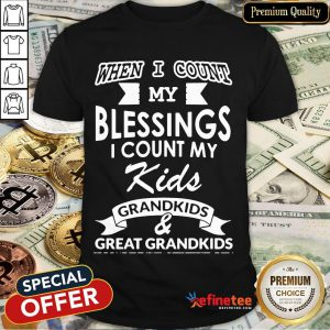 Nice When I Count My Blessings I Count My Kids Grandkids And Great Grandkids Shirt- Design By Refinetee.com