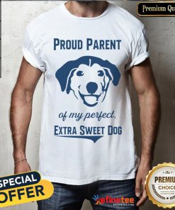Official Proud Parent Perfect Extra Sweet Dog Shirt- Design By Refinetee.com
