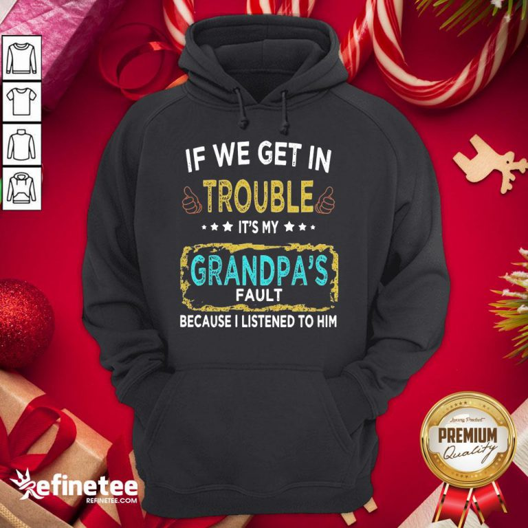 Funny If We Get In Trouble It'S My Grandpa'S Fault Because I Listened To Him Hoodie - Design By Refinetee.com