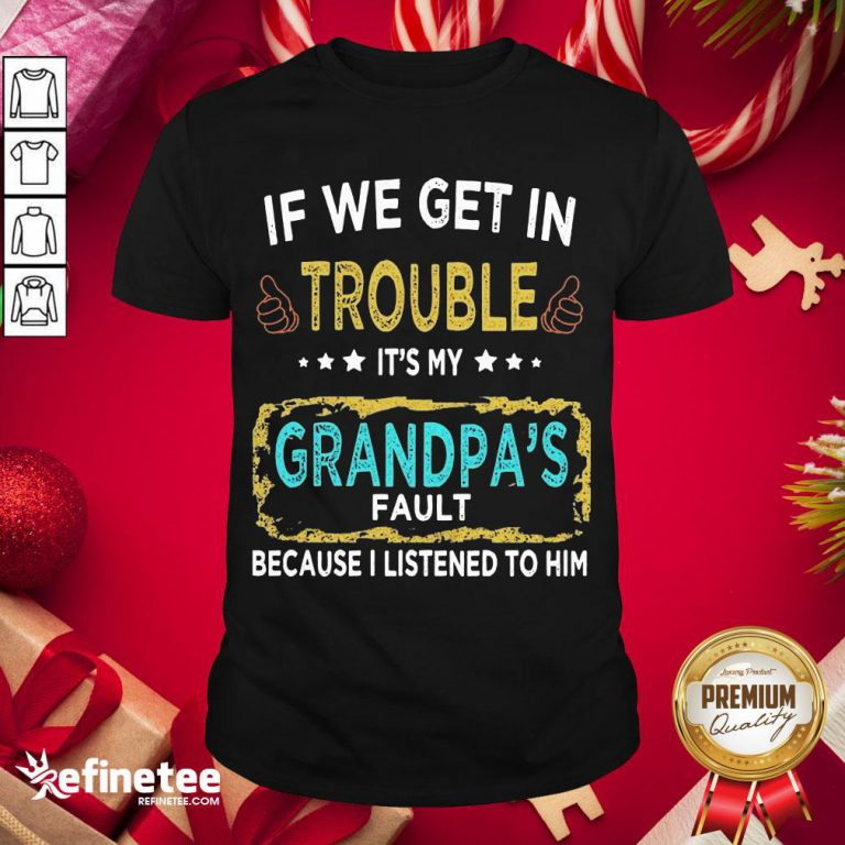 Funny If We Get In Trouble It'S My Grandpa'S Fault Because I Listened To Him Shirt- Design By Refinetee.com