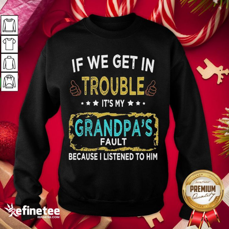 Funny If We Get In Trouble It'S My Grandpa'S Fault Because I Listened To Him Sweatshirt - Design By Refinetee.com