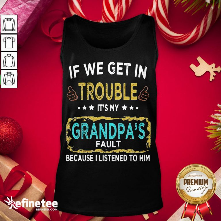 Funny If We Get In Trouble It'S My Grandpa'S Fault Because I Listened To Him Tank-Top - Design By Refinetee.com