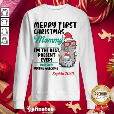 Happy Elephants Merry First Christmas Mommy I'm The Best Present Ever Dad Says Youre Welcome Sophia 2020 Sweatshirt - Design By Refinetee.com