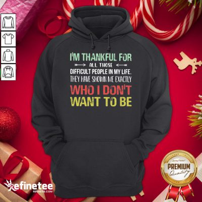 Hot I Am Thankful For All Those Difficult People In My Life They Have Shown Me Exactly Who I Do Not Want To Be Vintage Hoodie - Design By Refinetee.com