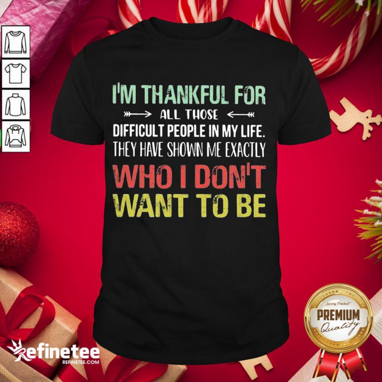 Hot I Am Thankful For All Those Difficult People In My Life They Have Shown Me Exactly Who I Do Not Want To Be Vintage Shirt- Design By Refinetee.com