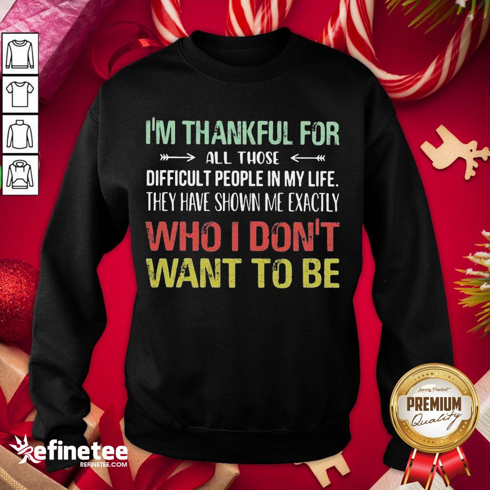 Hot I Am Thankful For All Those Difficult People In My Life They Have Shown Me Exactly Who I Do Not Want To Be Vintage Sweatshirt - Design By Refinetee.com