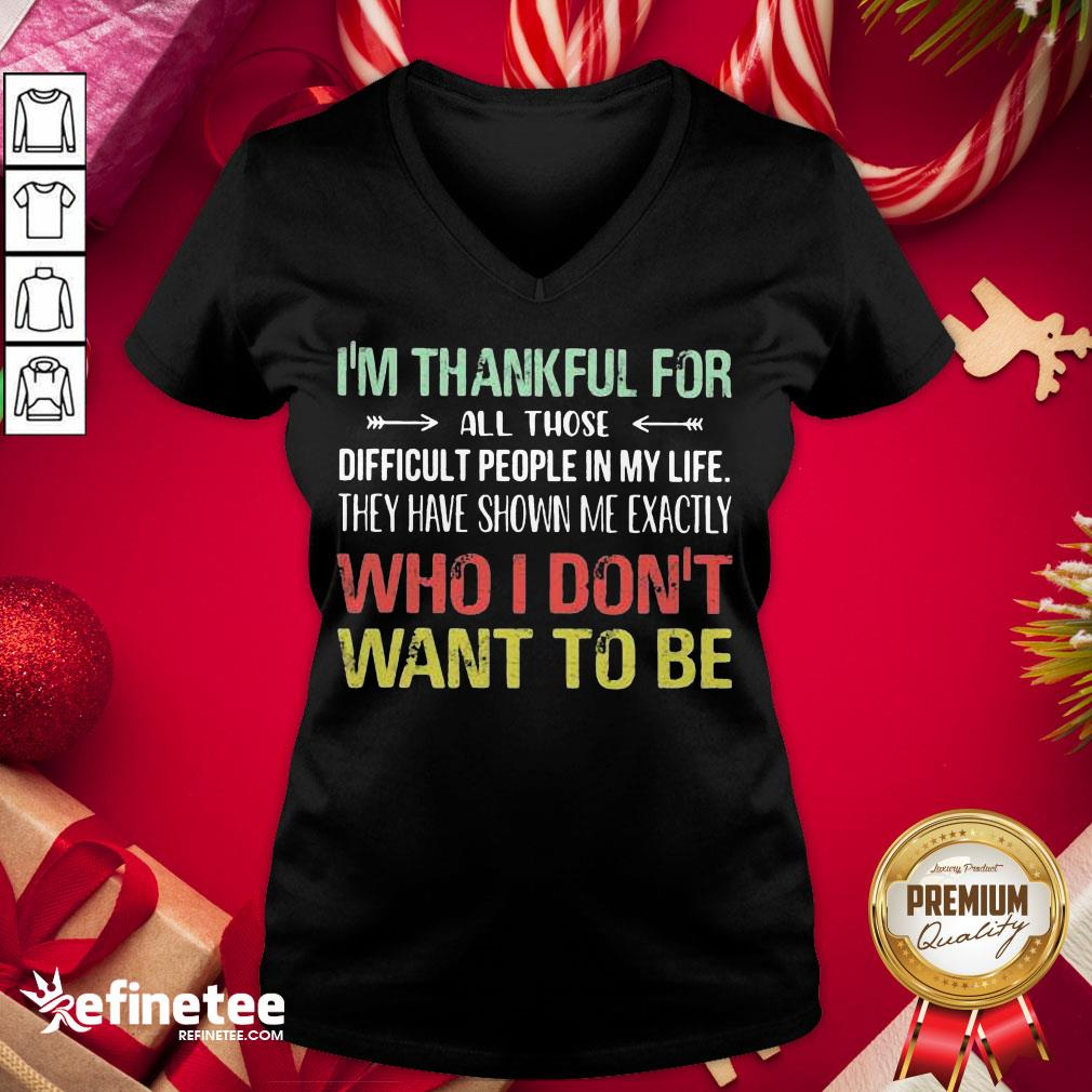 Hot I Am Thankful For All Those Difficult People In My Life They Have Shown Me Exactly Who I Do Not Want To Be Vintage V-neck - Design By Refinetee.com