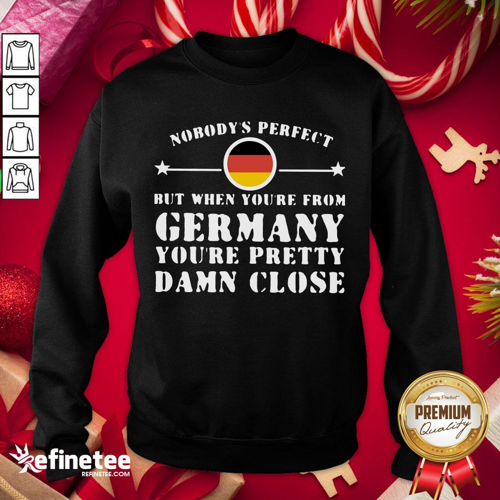Hot Nobody's Perfect But When You're From Germany You're Pretty Damn Close Sweatshirt- Design By Refinetee.com
