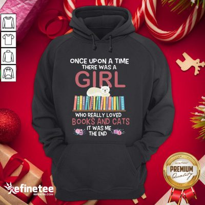 Marvelous Once Upon A Time There Was A Girl Who Really Loved Books And Cats It Was Me The End Hoodie- Design By Refinetee.com