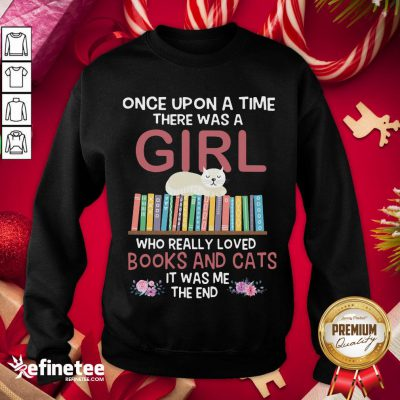Marvelous Once Upon A Time There Was A Girl Who Really Loved Books And Cats It Was Me The End Sweatshirt- Design By Refinetee.com