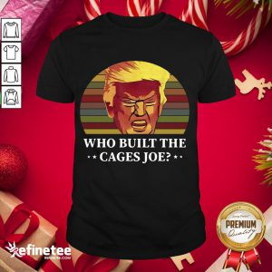 Official Trump Who Built The Cages Joe Vinatage Shirt- Design By Refinetee.com