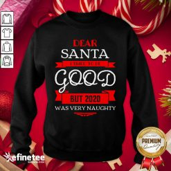 Attractive Dear Santa I Tried To Be Good But 2020 Was Very Naughty Merry Xmas Sweatshirt - Design By Refinetee.com