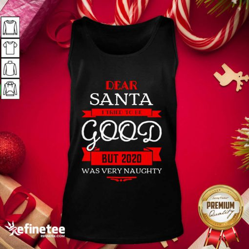 Attractive Dear Santa I Tried To Be Good But 2020 Was Very Naughty Merry Xmas Tank Top - Design By Refinetee.com