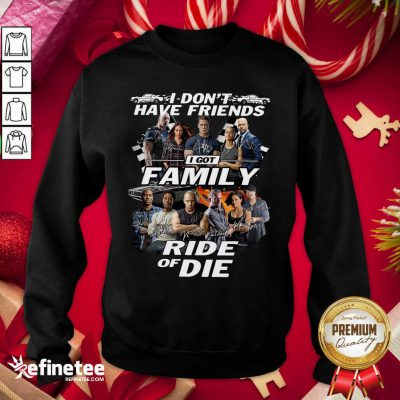 Fast And Furious I Don't Have Friends I Got Family Ride Of Die Signatures Sweatshirt - Design By Refinetee.com
