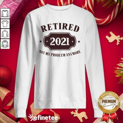 Cool Retired 2021 Not My Problem Anymore Sweatshirt - Design By Refinetee.com
