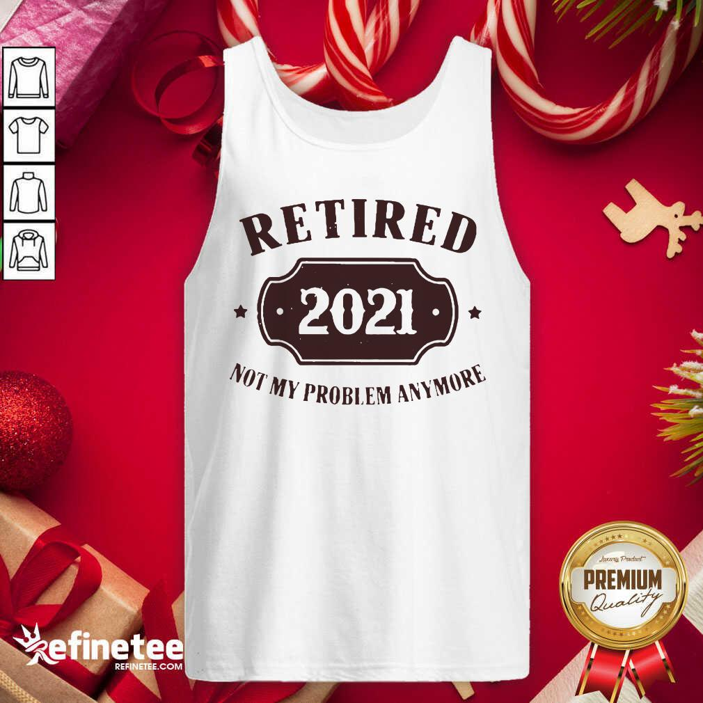 Retired 2021 Not My Problem Anymore Tank Top - Design By Refinetee.com