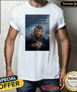 Fantastic It's Not The Mountain We Conquer But Ourselves Edmund Hillary Funny Shirt - Design By Refinetee.com