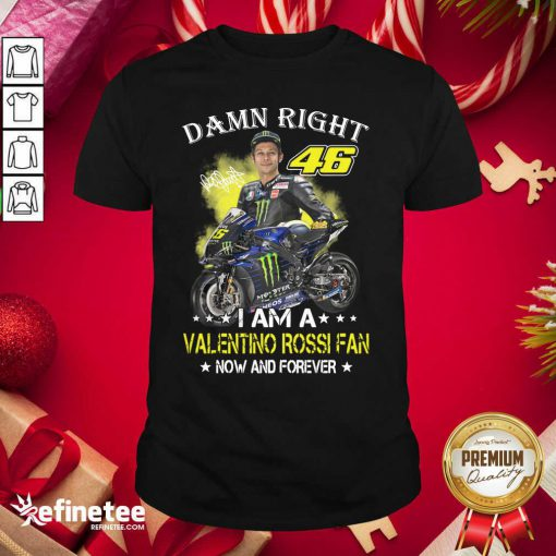 Great Damn Right 46 I Am A Valentino Rossi Fan Now And Forever Signature Shirt - Design By Refinetee.com